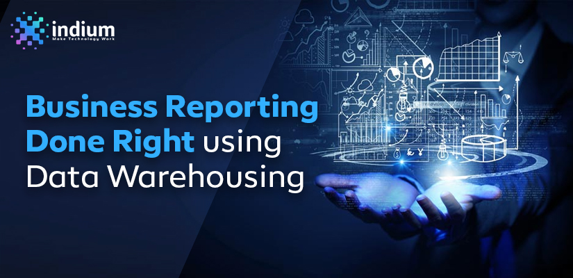 BUSINESS REPORTING DONE RIGHT USING DATA WAREHOUSING